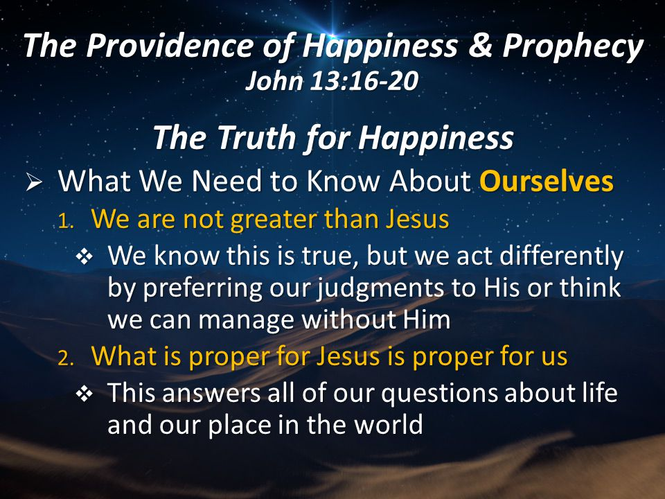 The Truth for Happiness  What We Need to Know About Ourselves 1. We are not greater than Jesus  We know this is true, but we act differently by pref