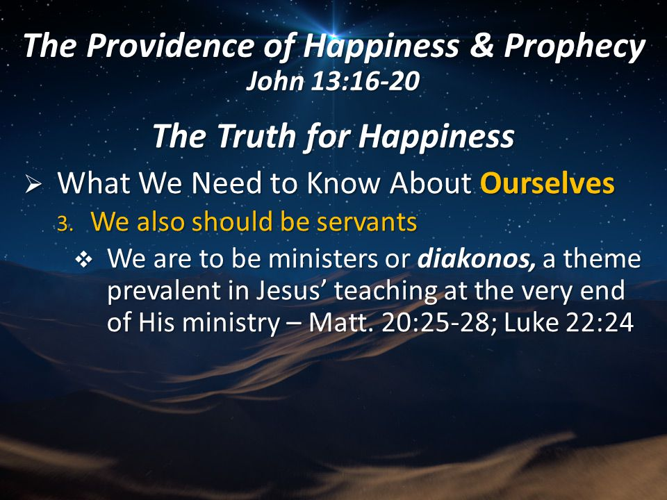 The Truth for Happiness  What We Need to Know About Ourselves 3. We also should be servants  We are to be ministers or diakonos, a theme prevalent i