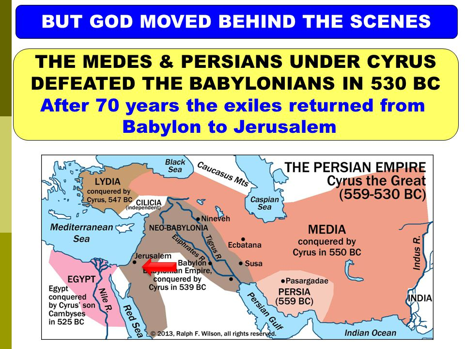 BUT GOD MOVED BEHIND THE SCENES THE MEDES & PERSIANS UNDER CYRUS DEFEATED THE BABYLONIANS IN 530 BC After 70 years the exiles returned from Babylon to Jerusalem