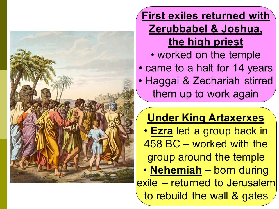 First exiles returned with Zerubbabel & Joshua, the high priest worked on the temple came to a halt for 14 years Haggai & Zechariah stirred them up to work again Under King Artaxerxes Ezra led a group back in 458 BC – worked with the group around the temple Nehemiah – born during exile – returned to Jerusalem to rebuild the wall & gates