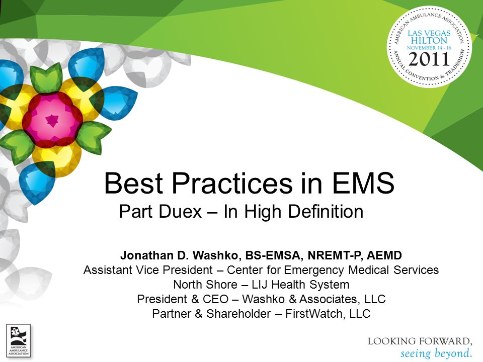 Best Practices in EMS Part Duex – In High Definition Jonathan D. Washko, BS-EMSA, NREMT-P, AEMD Assistant Vice President – Center for Emergency Medica