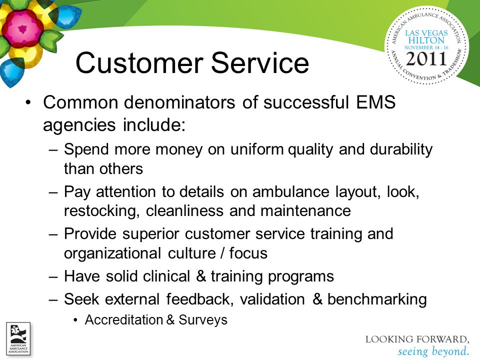 Customer Service Common denominators of successful EMS agencies include: –Spend more money on uniform quality and durability than others –Pay attention to details on ambulance layout, look, restocking, cleanliness and maintenance –Provide superior customer service training and organizational culture / focus –Have solid clinical & training programs –Seek external feedback, validation & benchmarking Accreditation & Surveys