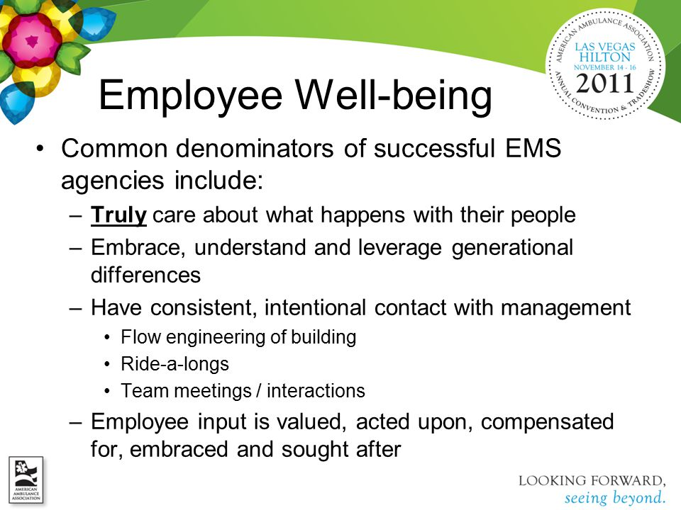 Employee Well-being Common denominators of successful EMS agencies include: –Truly care about what happens with their people –Embrace, understand and leverage generational differences –Have consistent, intentional contact with management Flow engineering of building Ride-a-longs Team meetings / interactions –Employee input is valued, acted upon, compensated for, embraced and sought after