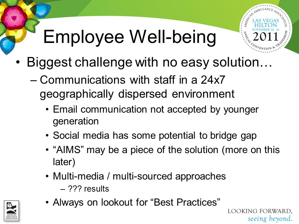 Employee Well-being Biggest challenge with no easy solution… –Communications with staff in a 24x7 geographically dispersed environment Email communication not accepted by younger generation Social media has some potential to bridge gap AIMS may be a piece of the solution (more on this later) Multi-media / multi-sourced approaches –??.