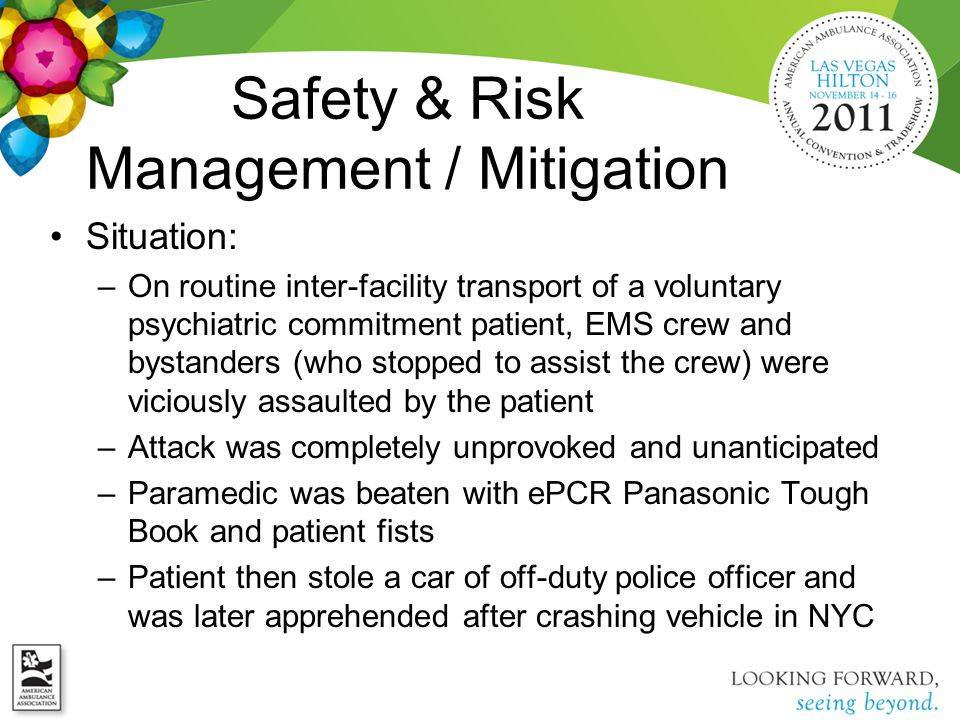 Safety & Risk Management / Mitigation Situation: –On routine inter-facility transport of a voluntary psychiatric commitment patient, EMS crew and bystanders (who stopped to assist the crew) were viciously assaulted by the patient –Attack was completely unprovoked and unanticipated –Paramedic was beaten with ePCR Panasonic Tough Book and patient fists –Patient then stole a car of off-duty police officer and was later apprehended after crashing vehicle in NYC