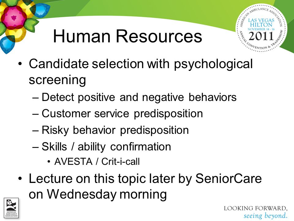 Candidate selection with psychological screening –Detect positive and negative behaviors –Customer service predisposition –Risky behavior predisposition –Skills / ability confirmation AVESTA / Crit-i-call Lecture on this topic later by SeniorCare on Wednesday morning