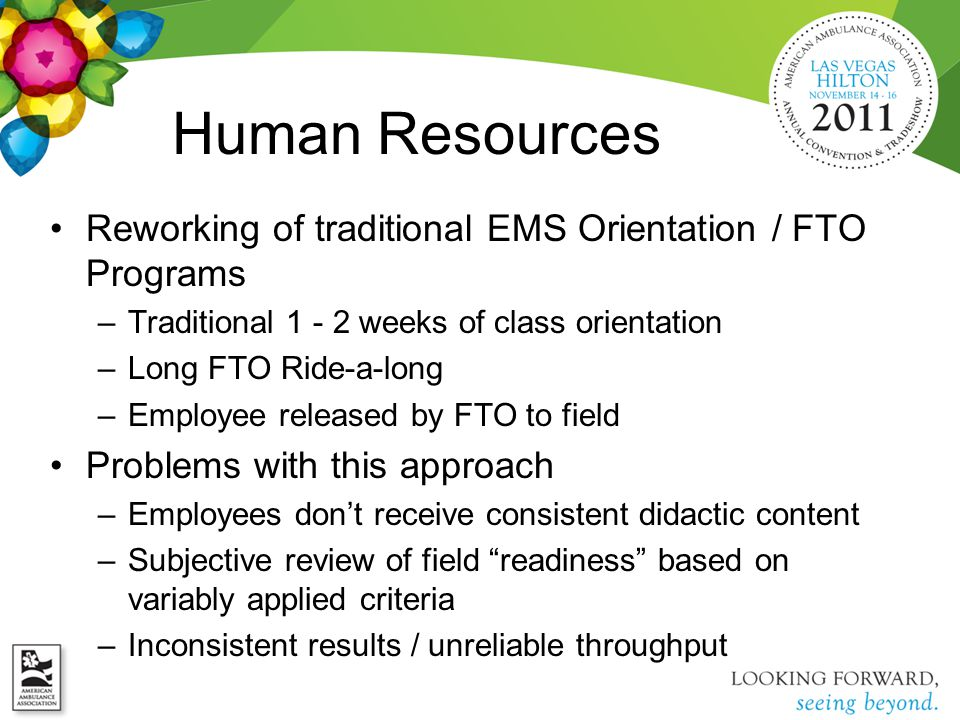 Human Resources Reworking of traditional EMS Orientation / FTO Programs –Traditional 1 - 2 weeks of class orientation –Long FTO Ride-a-long –Employee released by FTO to field Problems with this approach –Employees don't receive consistent didactic content –Subjective review of field readiness based on variably applied criteria –Inconsistent results / unreliable throughput
