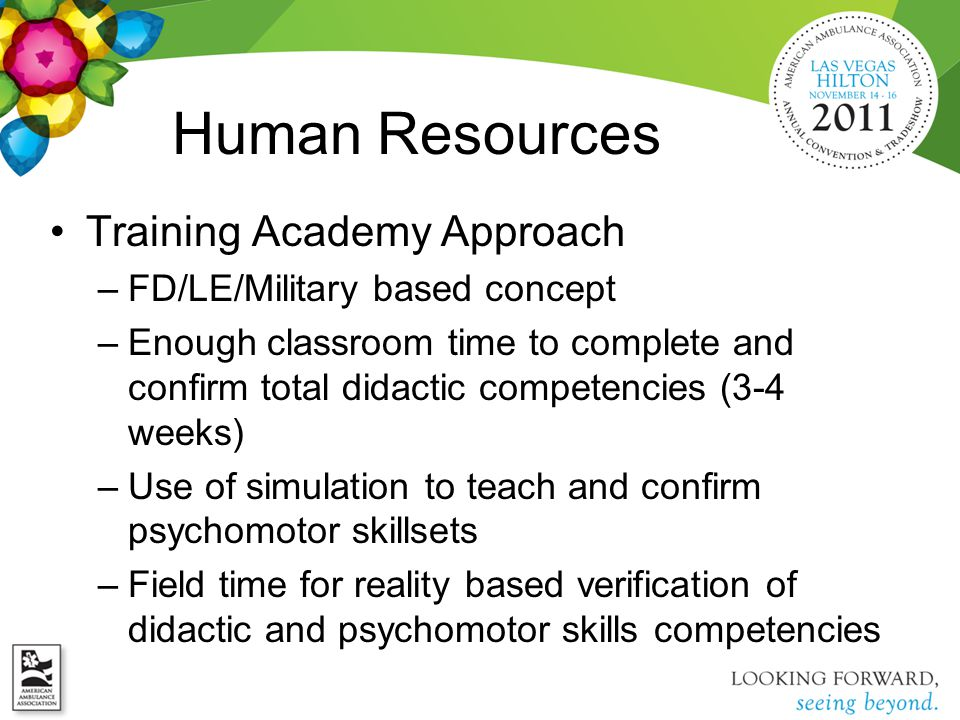 Human Resources Training Academy Approach –FD/LE/Military based concept –Enough classroom time to complete and confirm total didactic competencies (3-4 weeks) –Use of simulation to teach and confirm psychomotor skillsets –Field time for reality based verification of didactic and psychomotor skills competencies