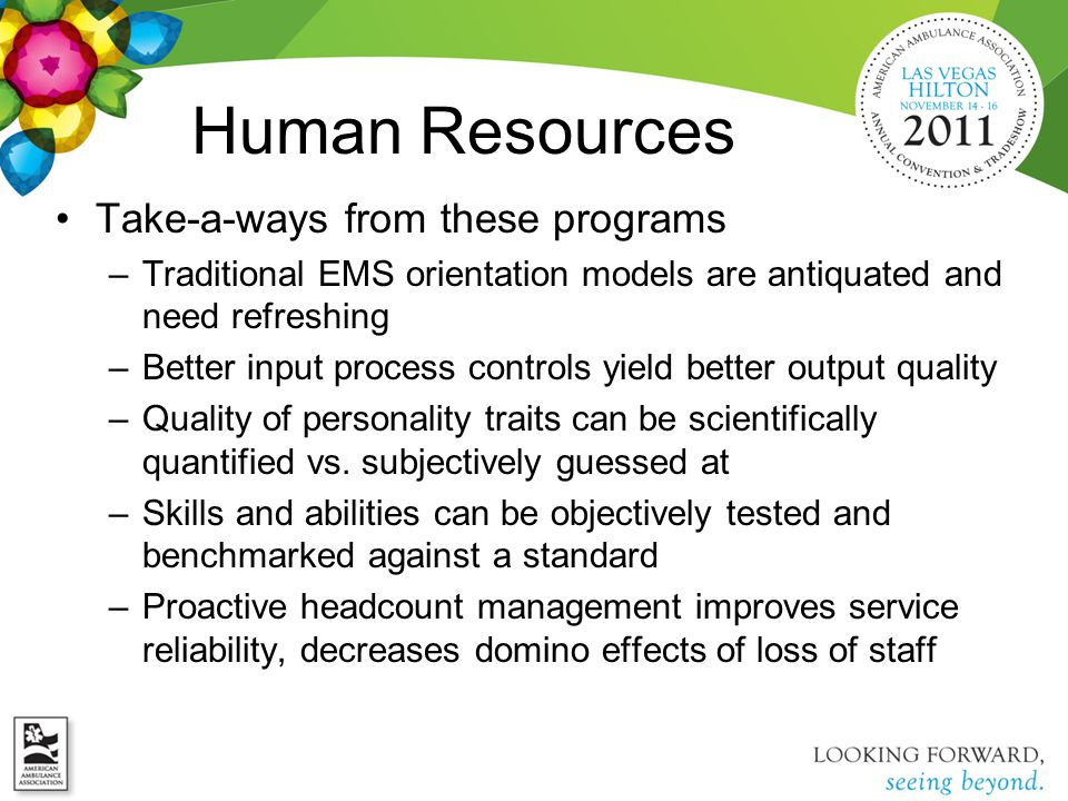 Human Resources Take-a-ways from these programs –Traditional EMS orientation models are antiquated and need refreshing –Better input process controls