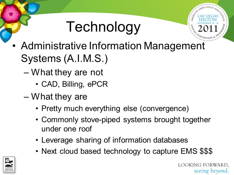 Technology Administrative Information Management Systems (A.I.M.S.) –What they are not CAD, Billing, ePCR –What they are Pretty much everything else (convergence) Commonly stove-piped systems brought together under one roof Leverage sharing of information databases Next cloud based technology to capture EMS $$$