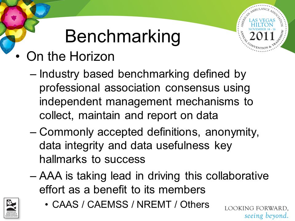 Benchmarking On the Horizon –Industry based benchmarking defined by professional association consensus using independent management mechanisms to collect, maintain and report on data –Commonly accepted definitions, anonymity, data integrity and data usefulness key hallmarks to success –AAA is taking lead in driving this collaborative effort as a benefit to its members CAAS / CAEMSS / NREMT / Others