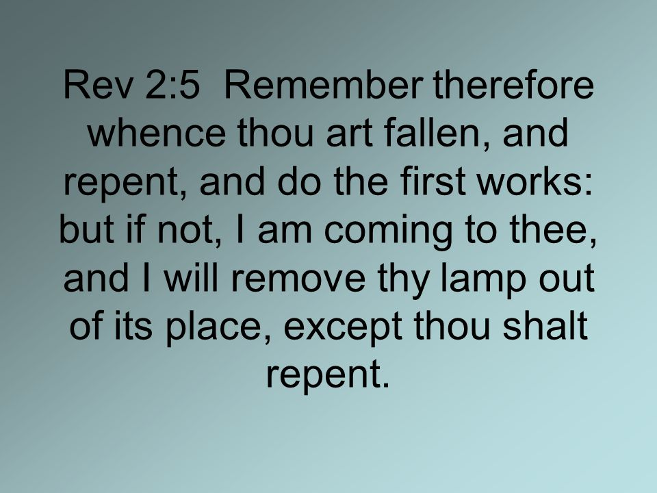 Rev 2:5 Remember therefore whence thou art fallen, and repent, and do the first works: but if not, I am coming to thee, and I will remove thy lamp out of its place, except thou shalt repent.