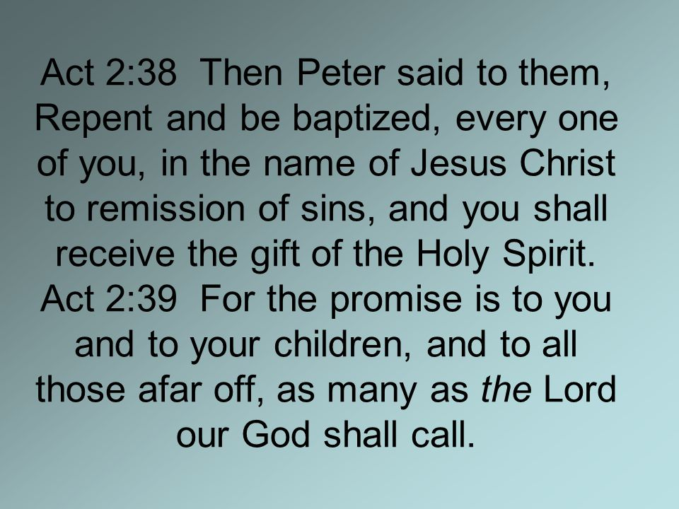 Act 2:38 Then Peter said to them, Repent and be baptized, every one of you, in the name of Jesus Christ to remission of sins, and you shall receive the gift of the Holy Spirit.