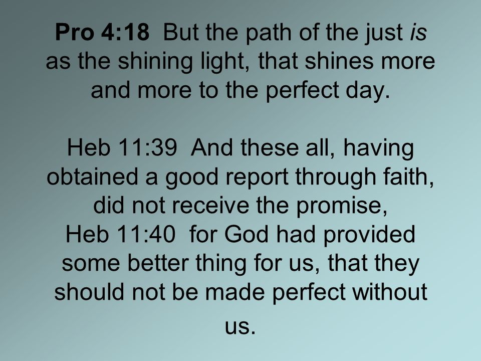 Pro 4:18 But the path of the just is as the shining light, that shines more and more to the perfect day.