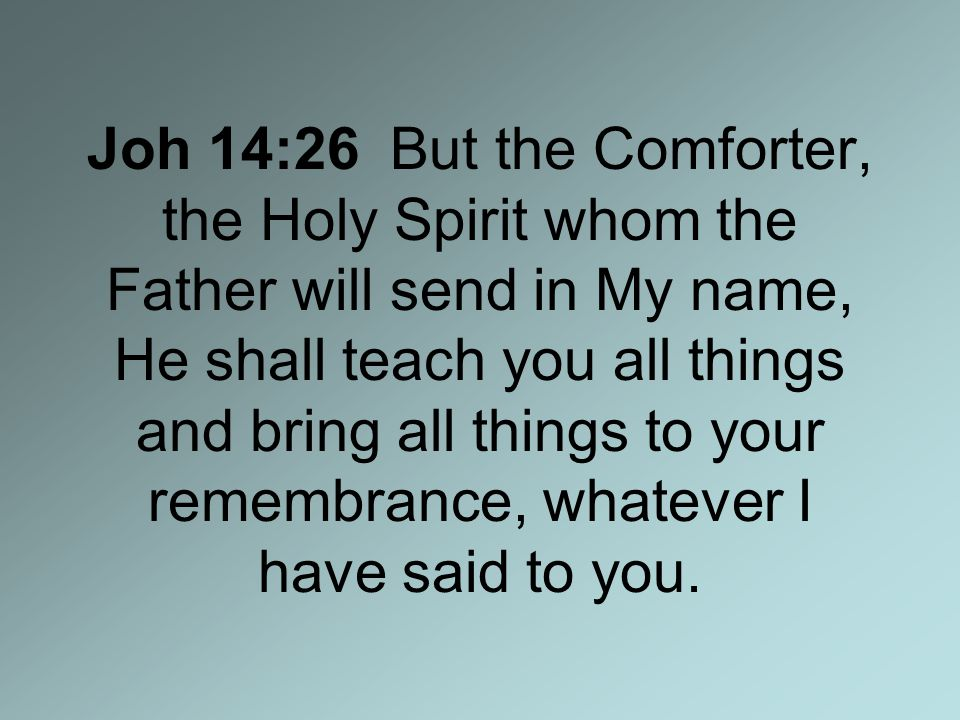 Joh 14:26 But the Comforter, the Holy Spirit whom the Father will send in My name, He shall teach you all things and bring all things to your remembrance, whatever I have said to you.