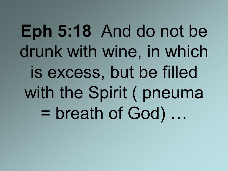 Eph 5:18 And do not be drunk with wine, in which is excess, but be filled with the Spirit ( pneuma = breath of God) …