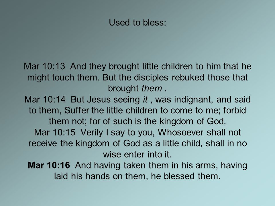 Used to bless: Mar 10:13 And they brought little children to him that he might touch them.