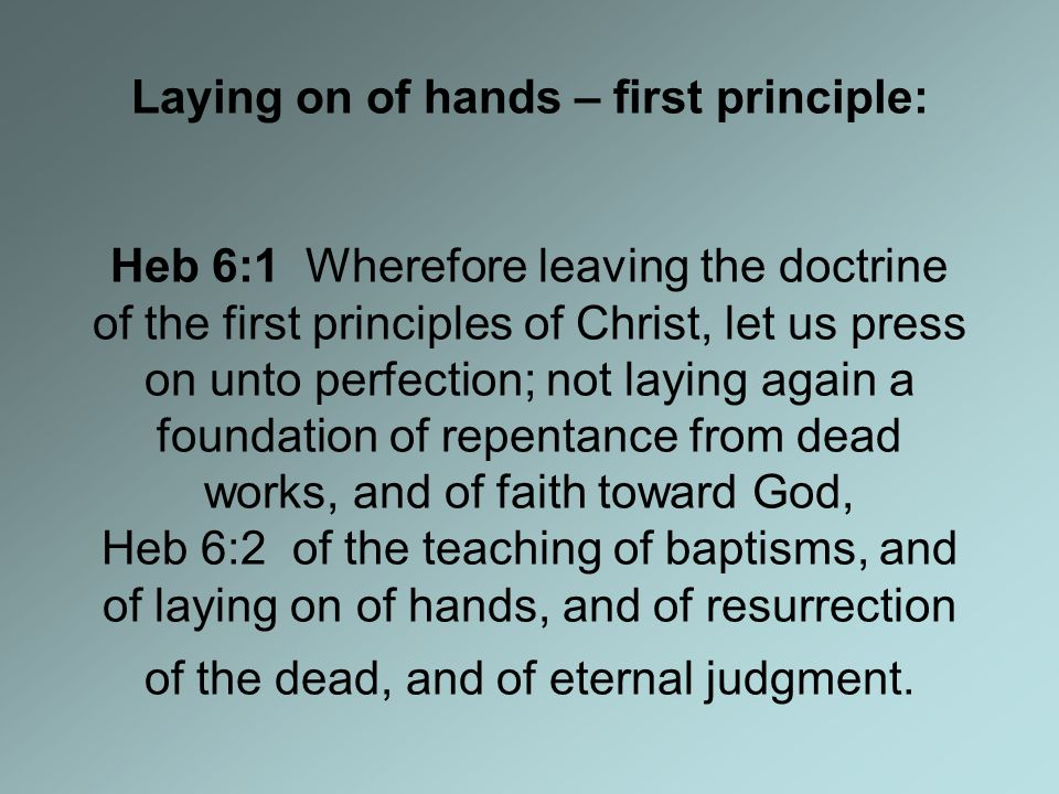 Laying on of hands – first principle: Heb 6:1 Wherefore leaving the doctrine of the first principles of Christ, let us press on unto perfection; not laying again a foundation of repentance from dead works, and of faith toward God, Heb 6:2 of the teaching of baptisms, and of laying on of hands, and of resurrection of the dead, and of eternal judgment.