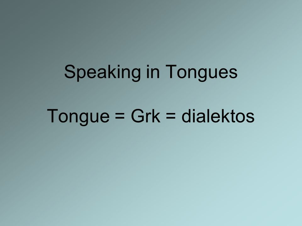 Speaking in Tongues Tongue = Grk = dialektos