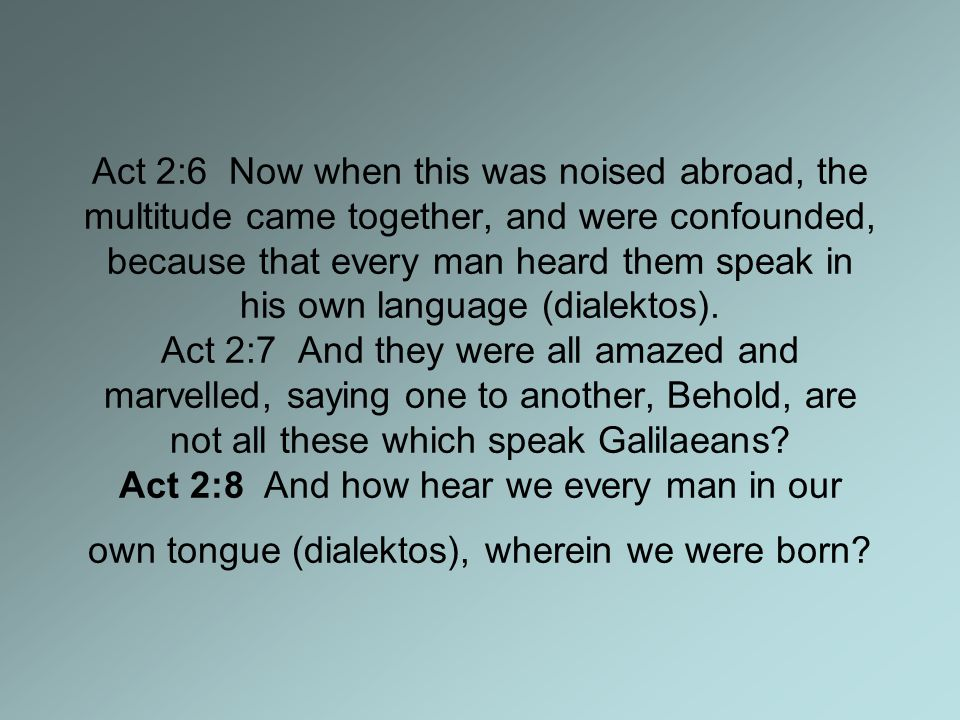 Act 2:6 Now when this was noised abroad, the multitude came together, and were confounded, because that every man heard them speak in his own language (dialektos).