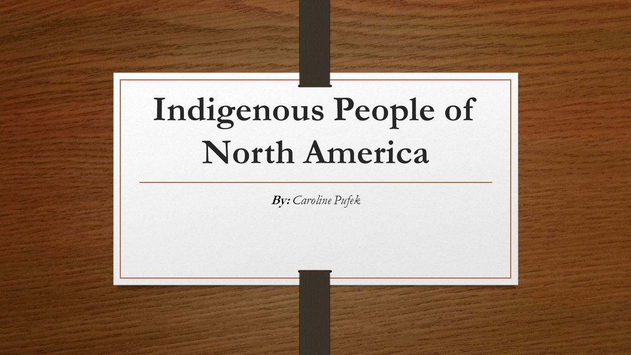 Indigenous People of North America By: Caroline Pufek