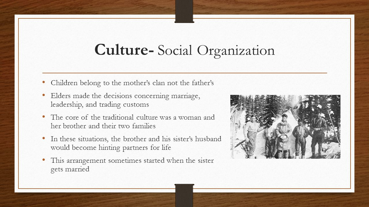 Culture- Social Organization Children belong to the mother's clan not the father's Elders made the decisions concerning marriage, leadership, and trading customs The core of the traditional culture was a woman and her brother and their two families In these situations, the brother and his sister's husband would become hinting partners for life This arrangement sometimes started when the sister gets married