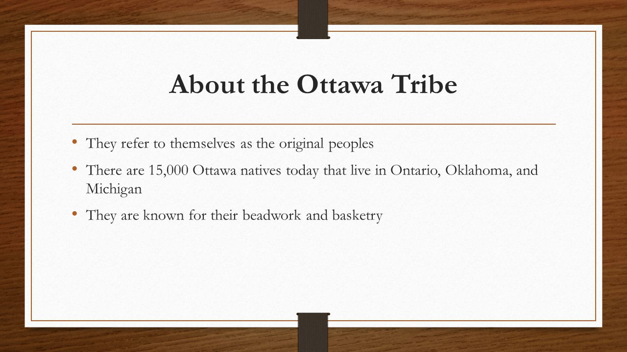 About the Ottawa Tribe They refer to themselves as the original peoples There are 15,000 Ottawa natives today that live in Ontario, Oklahoma, and Michigan They are known for their beadwork and basketry