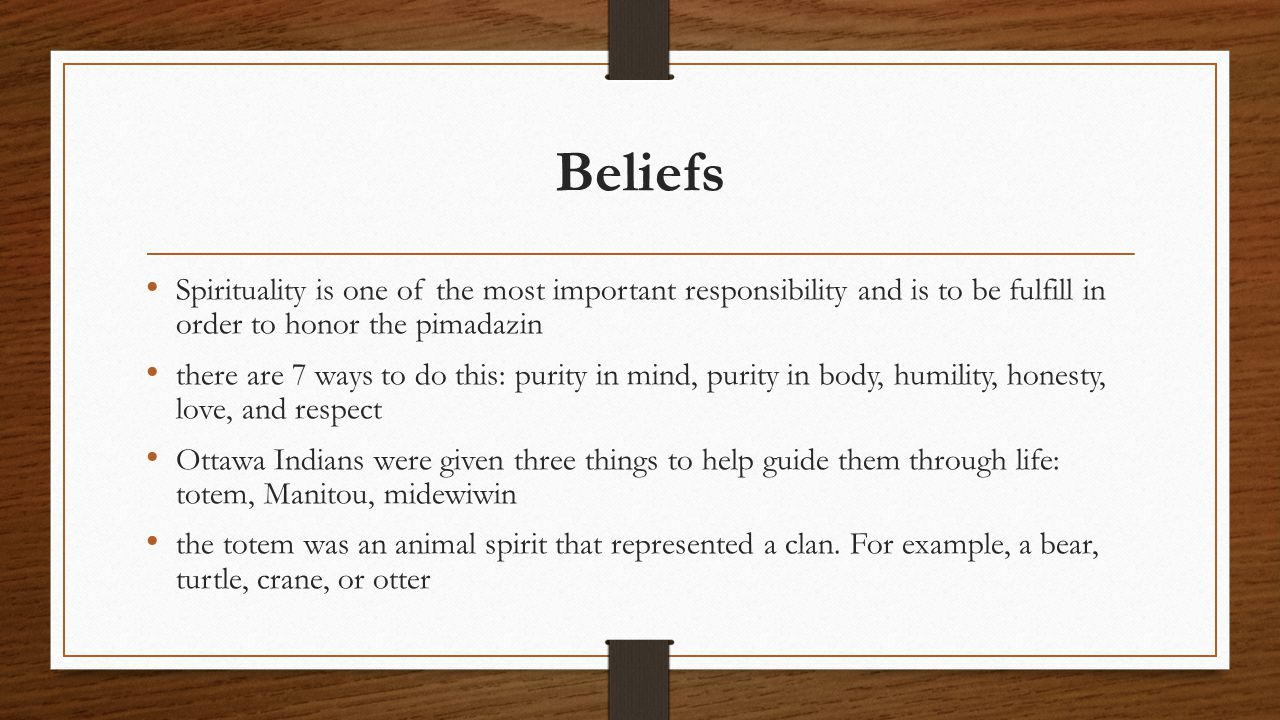 Beliefs Spirituality is one of the most important responsibility and is to be fulfill in order to honor the pimadazin there are 7 ways to do this: purity in mind, purity in body, humility, honesty, love, and respect Ottawa Indians were given three things to help guide them through life: totem, Manitou, midewiwin the totem was an animal spirit that represented a clan.