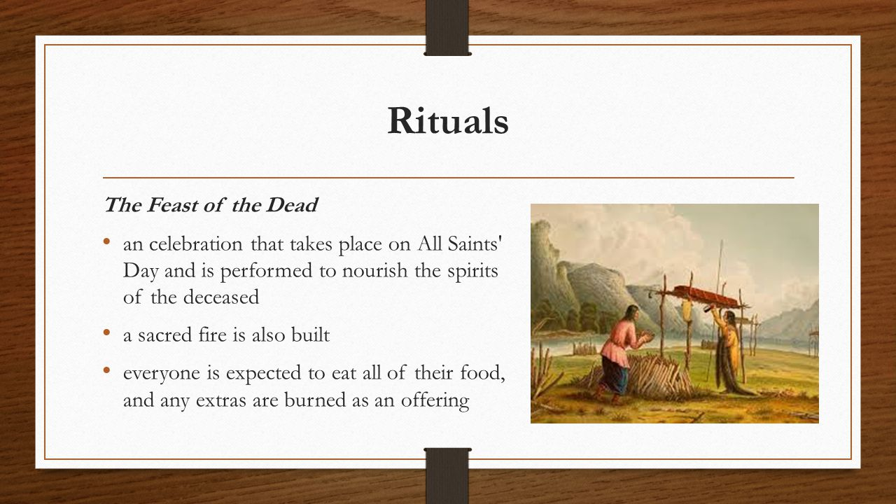 Rituals The Feast of the Dead an celebration that takes place on All Saints Day and is performed to nourish the spirits of the deceased a sacred fire is also built everyone is expected to eat all of their food, and any extras are burned as an offering