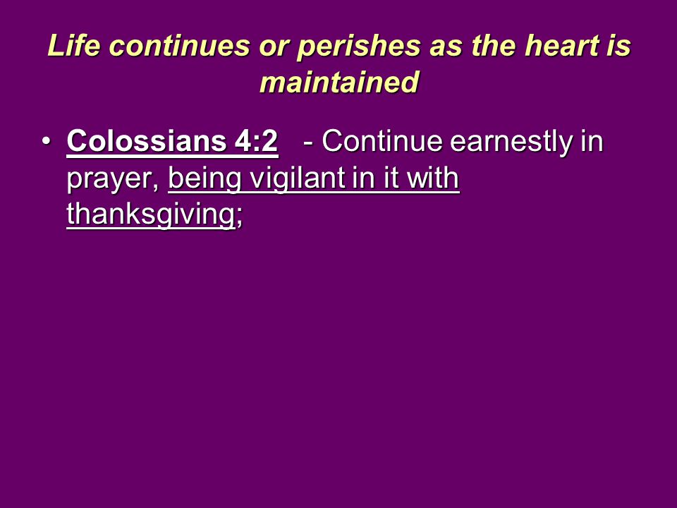 Life continues or perishes as the heart is maintained Colossians 4:2 - Continue earnestly in prayer, being vigilant in it with thanksgiving;Colossians