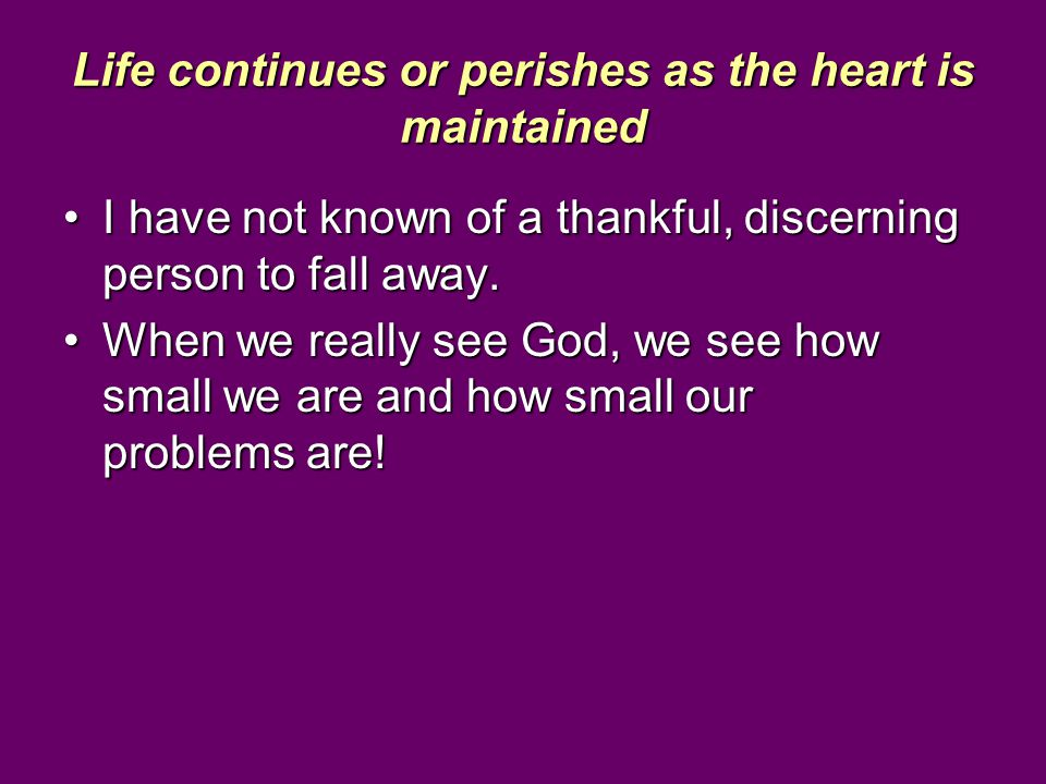 Life continues or perishes as the heart is maintained I have not known of a thankful, discerning person to fall away.I have not known of a thankful, d