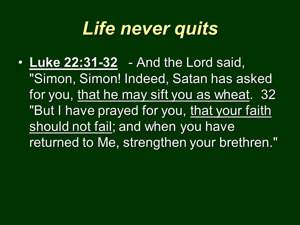 Life never quits Luke 22:31-32 - And the Lord said,