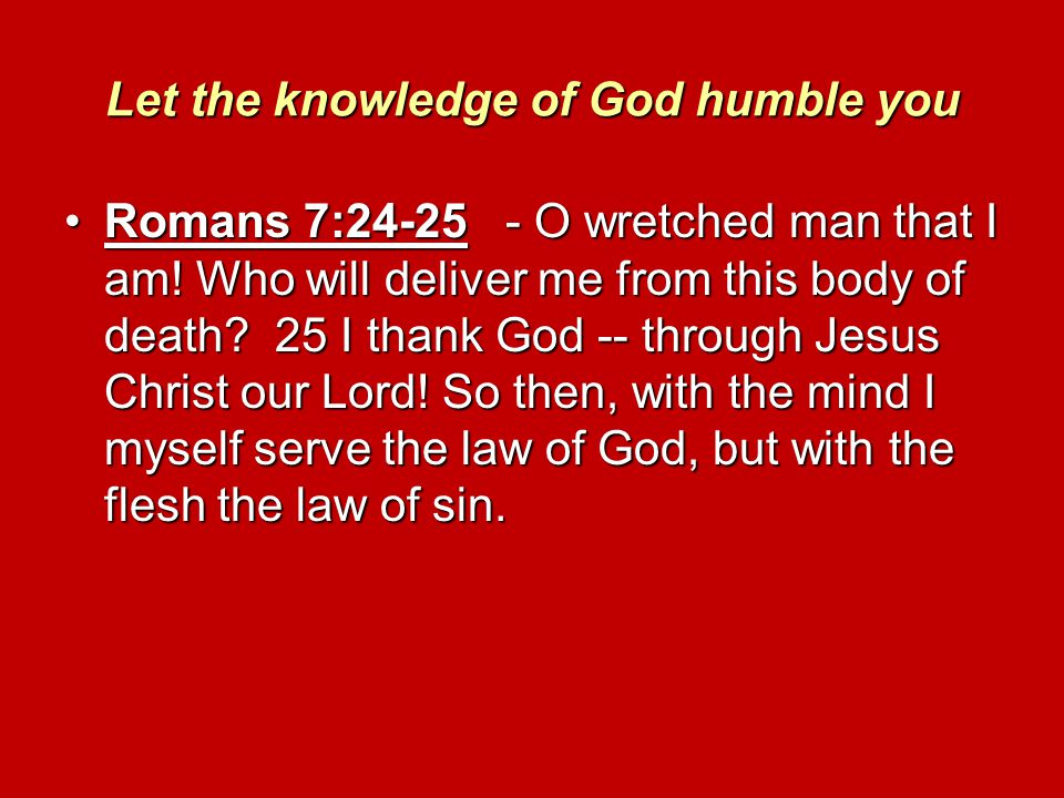 Let the knowledge of God humble you Romans 7:24-25 - O wretched man that I am! Who will deliver me from this body of death? 25 I thank God -- through