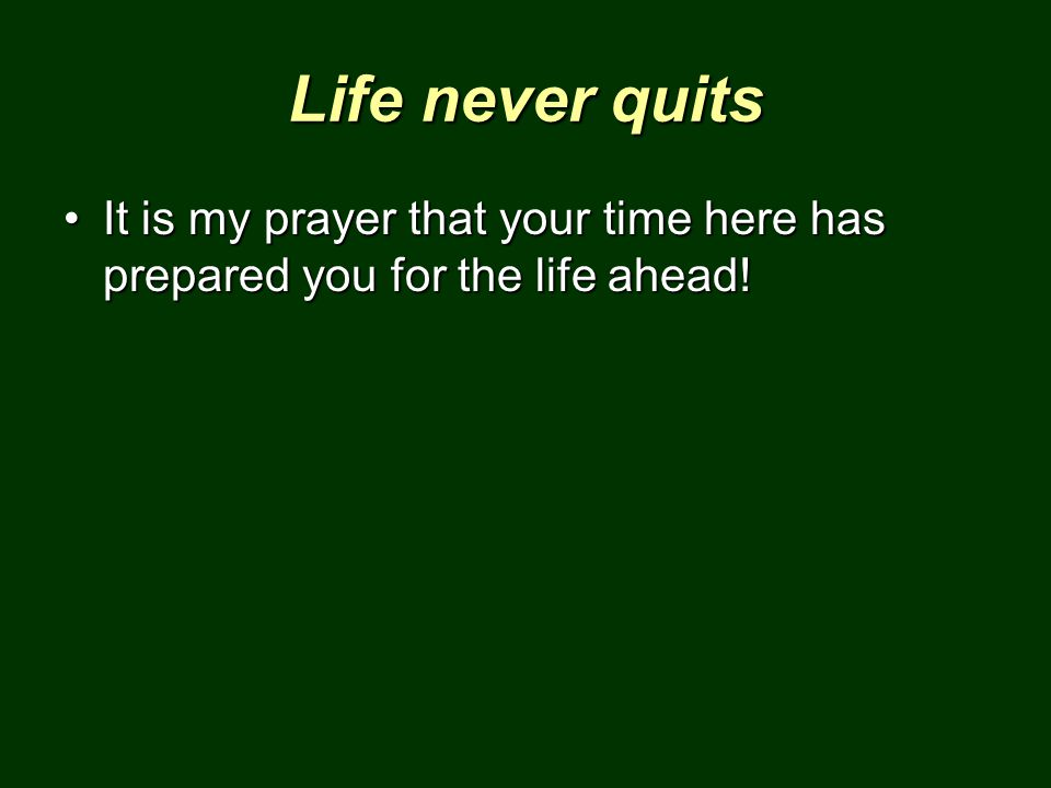 Life never quits It is my prayer that your time here has prepared you for the life ahead!It is my prayer that your time here has prepared you for the