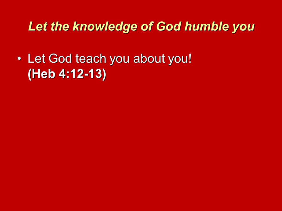 Let the knowledge of God humble you Let God teach you about you! (Heb 4:12-13)Let God teach you about you! (Heb 4:12-13)