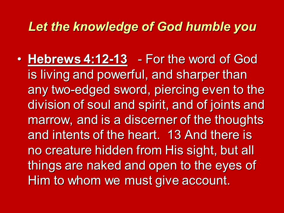 Let the knowledge of God humble you Hebrews 4:12-13 - For the word of God is living and powerful, and sharper than any two-edged sword, piercing even