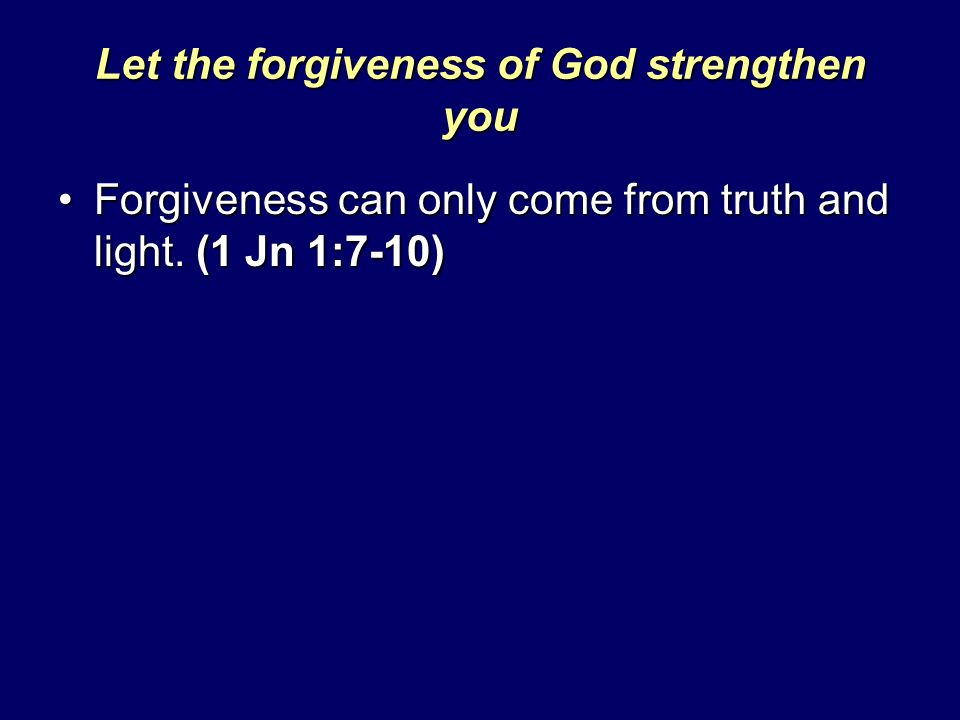 Let the forgiveness of God strengthen you Forgiveness can only come from truth and light. (1 Jn 1:7-10)Forgiveness can only come from truth and light.
