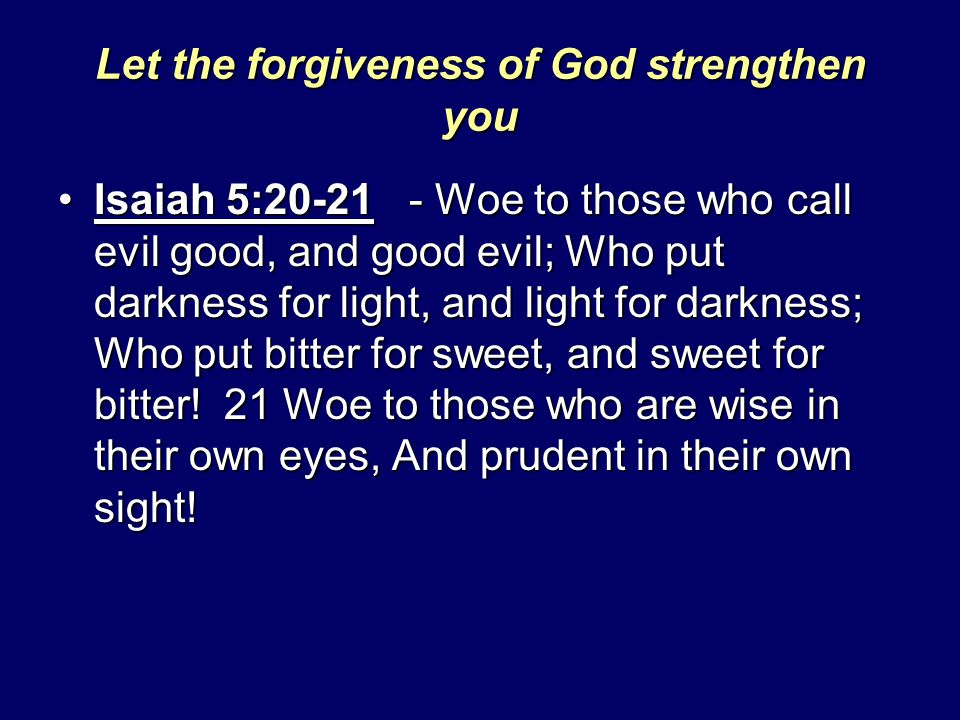 Let the forgiveness of God strengthen you Isaiah 5:20-21 - Woe to those who call evil good, and good evil; Who put darkness for light, and light for d