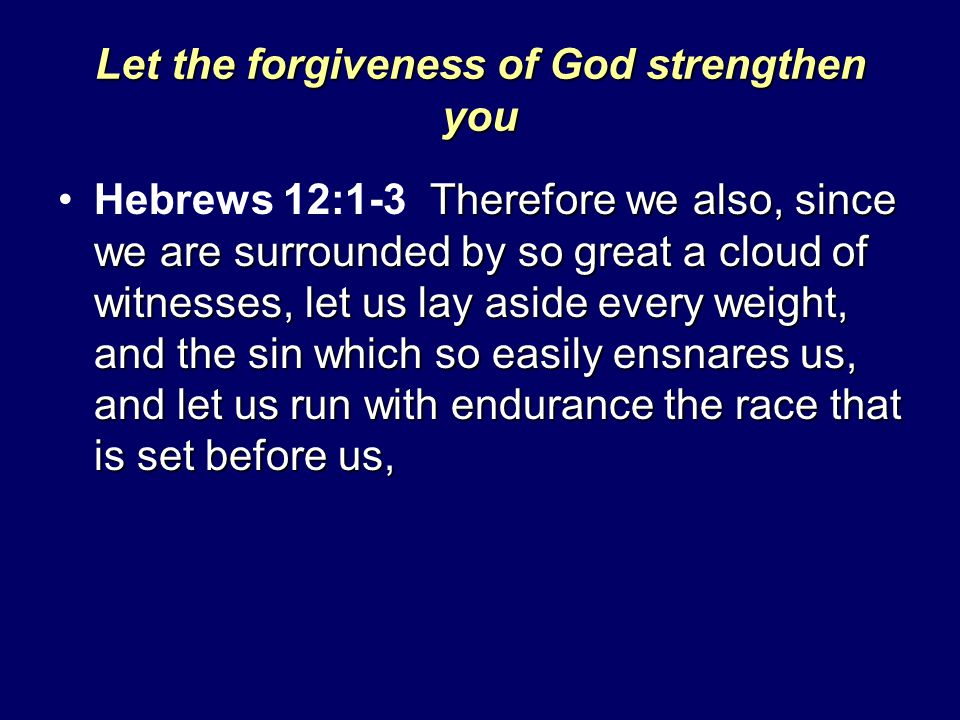 Let the forgiveness of God strengthen you Therefore we also, since we are surrounded by so great a cloud of witnesses, let us lay aside every weight,