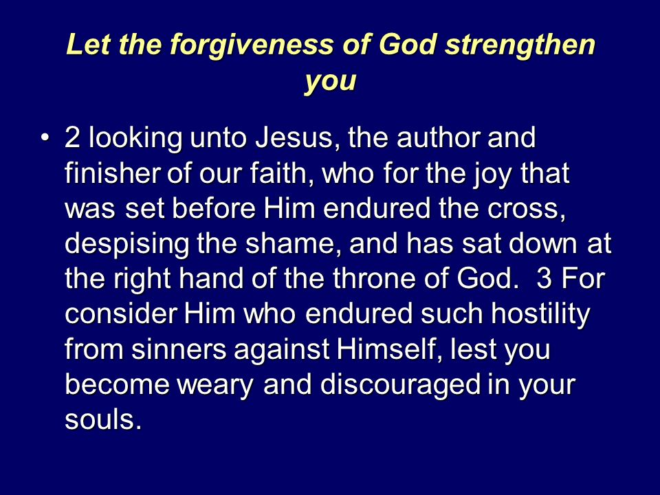 Let the forgiveness of God strengthen you 2 looking unto Jesus, the author and finisher of our faith, who for the joy that was set before Him endured