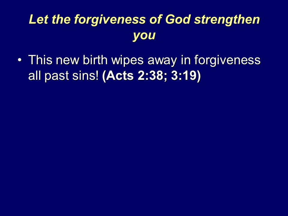 Let the forgiveness of God strengthen you This new birth wipes away in forgiveness all past sins! (Acts 2:38; 3:19)This new birth wipes away in forgiv