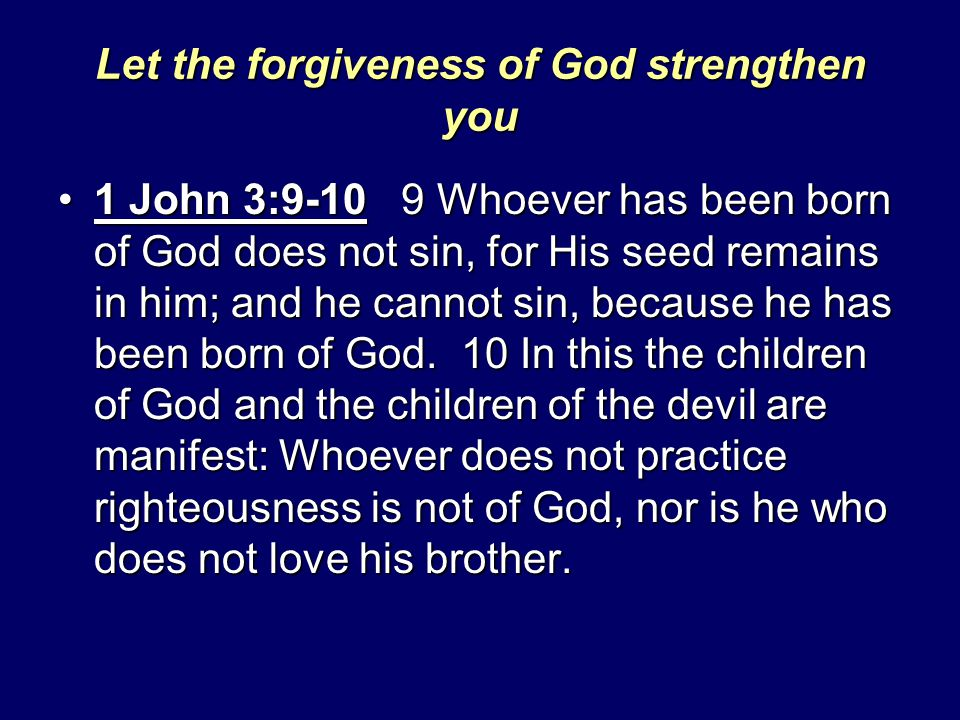 Let the forgiveness of God strengthen you 1 John 3:9-10 9 Whoever has been born of God does not sin, for His seed remains in him; and he cannot sin, b