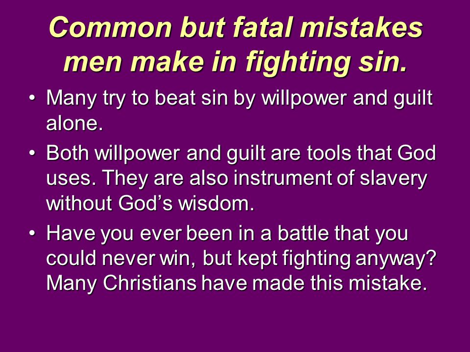 Common but fatal mistakes men make in fighting sin. Many try to beat sin by willpower and guilt alone.Many try to beat sin by willpower and guilt alon