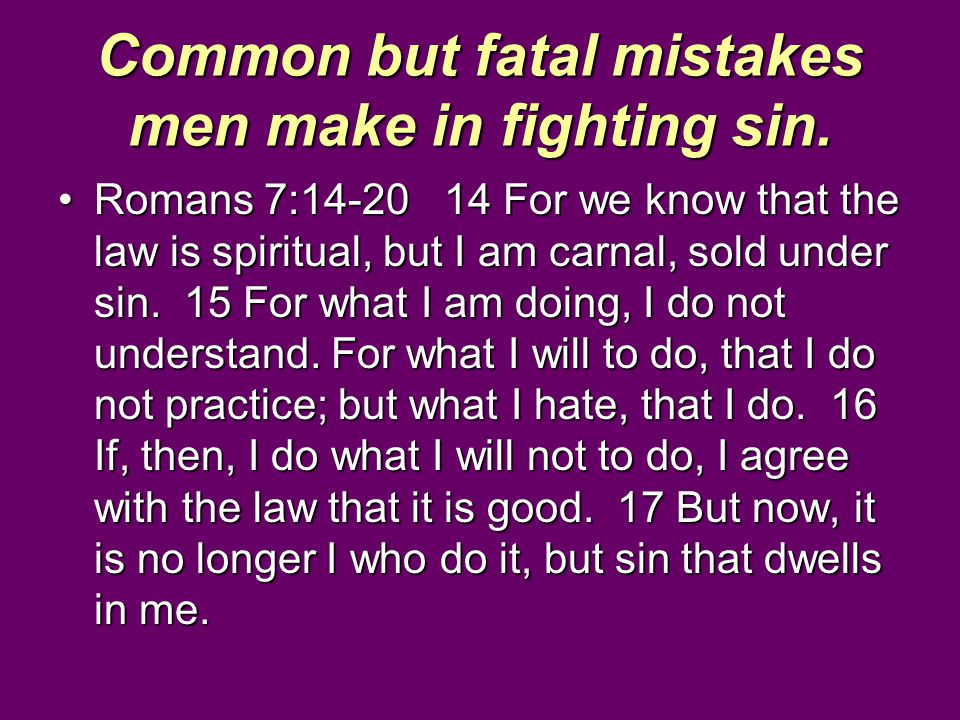 Common but fatal mistakes men make in fighting sin. Romans 7:14-20 14 For we know that the law is spiritual, but I am carnal, sold under sin. 15 For w