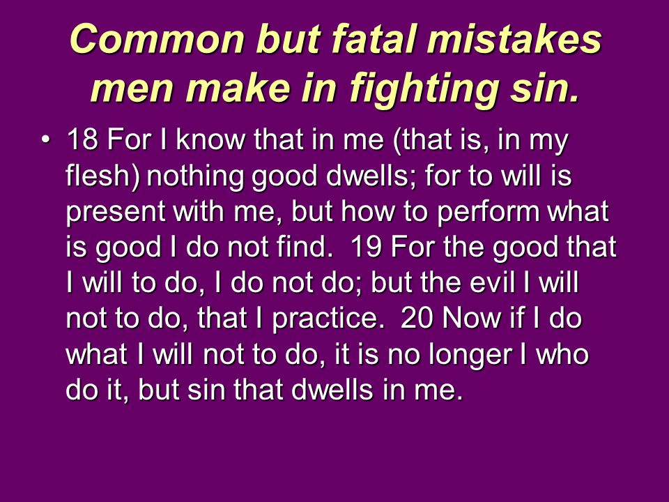 Common but fatal mistakes men make in fighting sin. 18 For I know that in me (that is, in my flesh) nothing good dwells; for to will is present with m