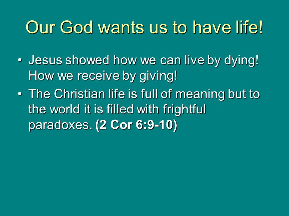Our God wants us to have life! Jesus showed how we can live by dying! How we receive by giving!Jesus showed how we can live by dying! How we receive b