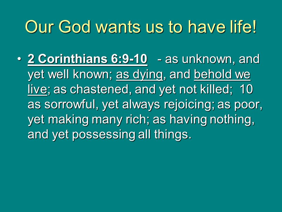 Our God wants us to have life! 2 Corinthians 6:9-10 - as unknown, and yet well known; as dying, and behold we live; as chastened, and yet not killed;
