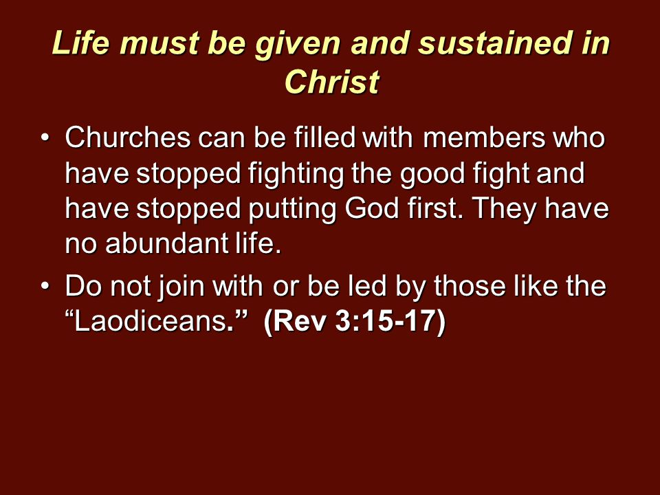 Life must be given and sustained in Christ Churches can be filled with members who have stopped fighting the good fight and have stopped putting God f
