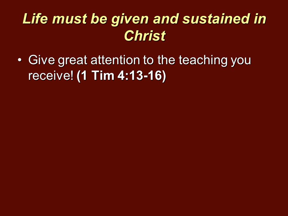 Life must be given and sustained in Christ Give great attention to the teaching you receive! (1 Tim 4:13-16)Give great attention to the teaching you r