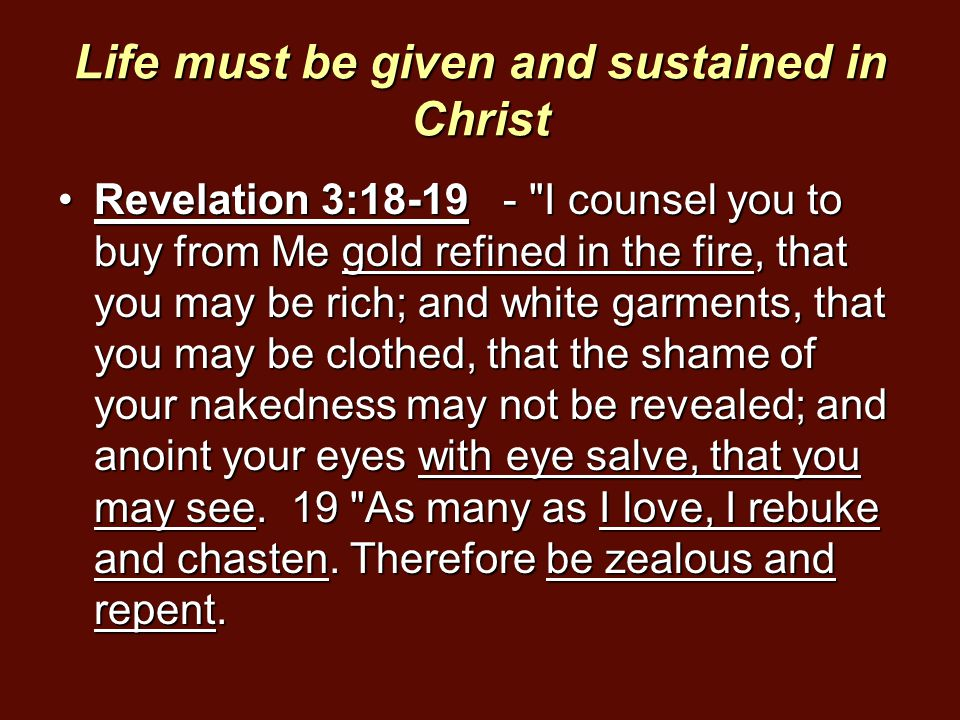 Life must be given and sustained in Christ Revelation 3:18-19 -